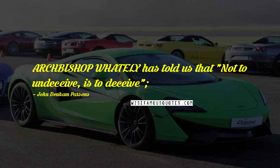 """John Denham Parsons quotes: ARCHBISHOP WHATELY has told us that """"Not to undeceive, is to deceive"""";"""