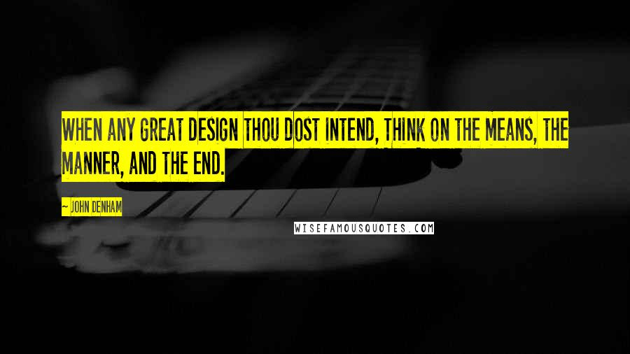 John Denham quotes: When any great design thou dost intend, Think on the means, the manner, and the end.