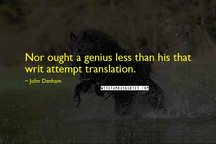 John Denham quotes: Nor ought a genius less than his that writ attempt translation.