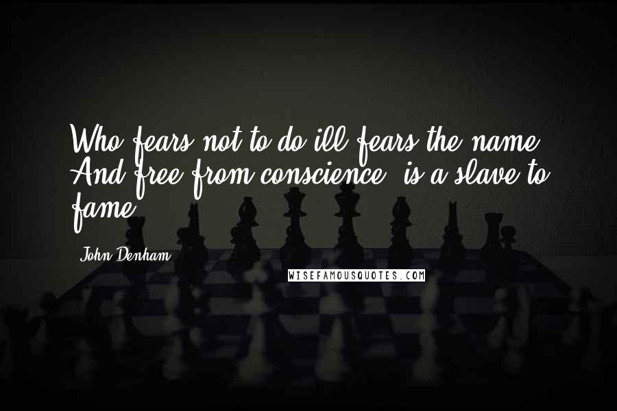John Denham quotes: Who fears not to do ill fears the name, And free from conscience, is a slave to fame.