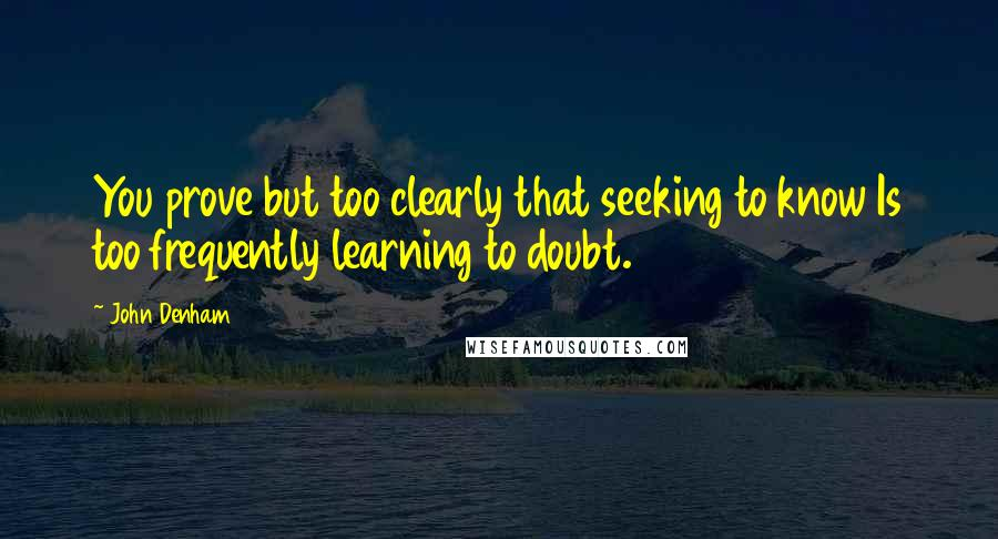 John Denham quotes: You prove but too clearly that seeking to know Is too frequently learning to doubt.