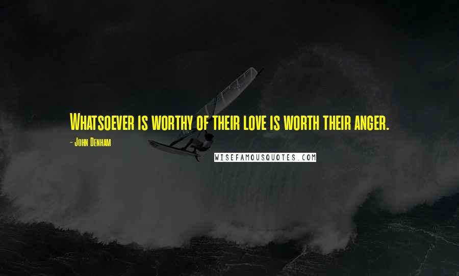 John Denham quotes: Whatsoever is worthy of their love is worth their anger.