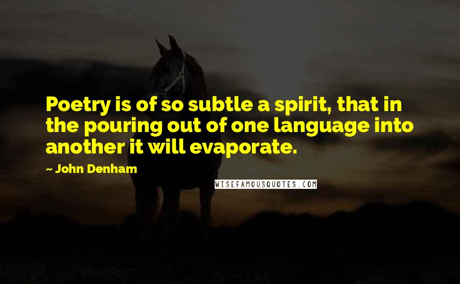 John Denham quotes: Poetry is of so subtle a spirit, that in the pouring out of one language into another it will evaporate.