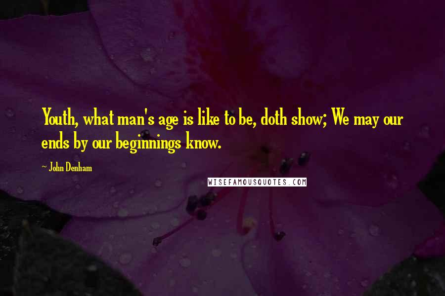 John Denham quotes: Youth, what man's age is like to be, doth show; We may our ends by our beginnings know.