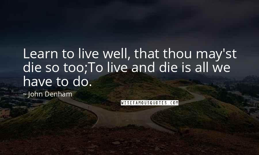 John Denham quotes: Learn to live well, that thou may'st die so too;To live and die is all we have to do.