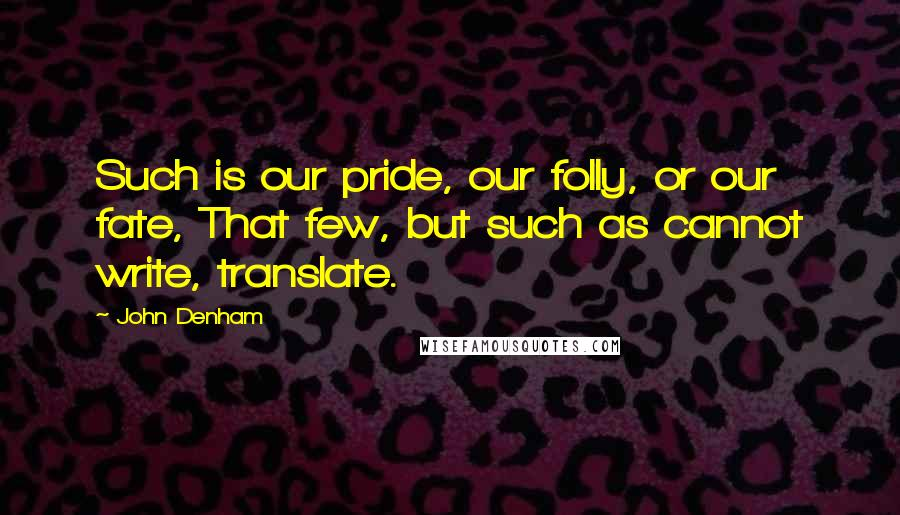 John Denham quotes: Such is our pride, our folly, or our fate, That few, but such as cannot write, translate.