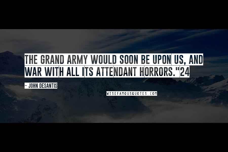 "John Desantis quotes: The grand army would soon be upon us, and war with all its attendant horrors.""24"