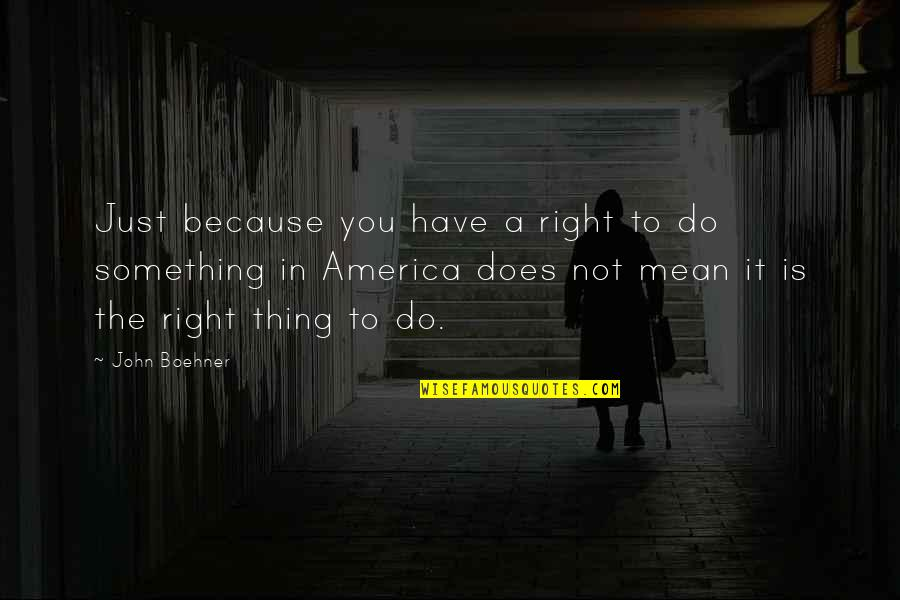 John Doe Quotes By John Boehner: Just because you have a right to do