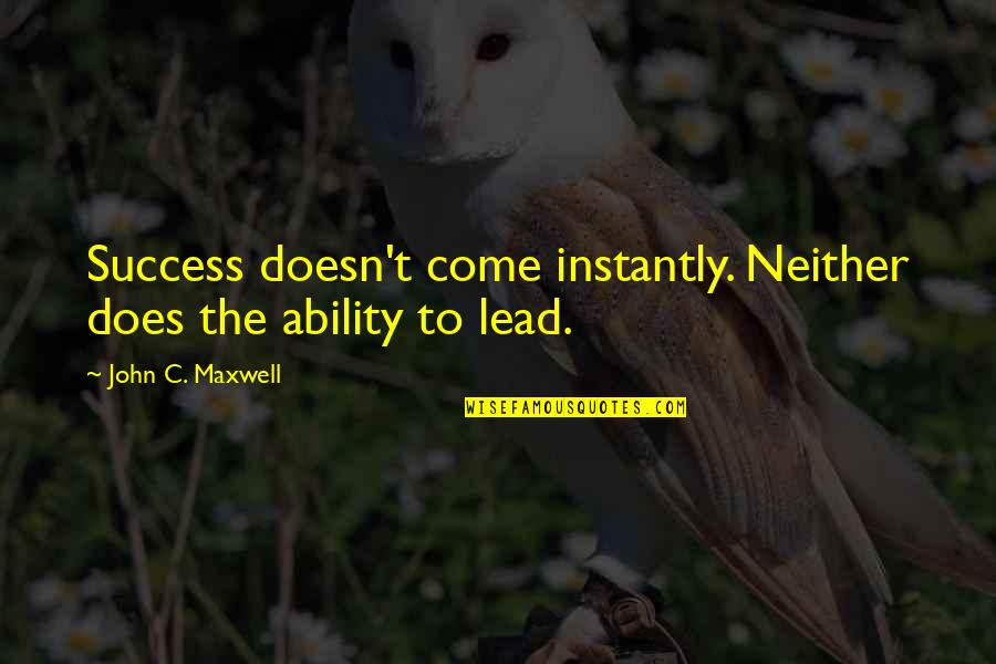 John Doe Quotes By John C. Maxwell: Success doesn't come instantly. Neither does the ability