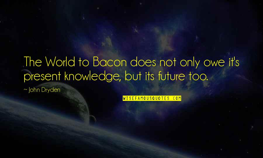John Doe Quotes By John Dryden: The World to Bacon does not only owe