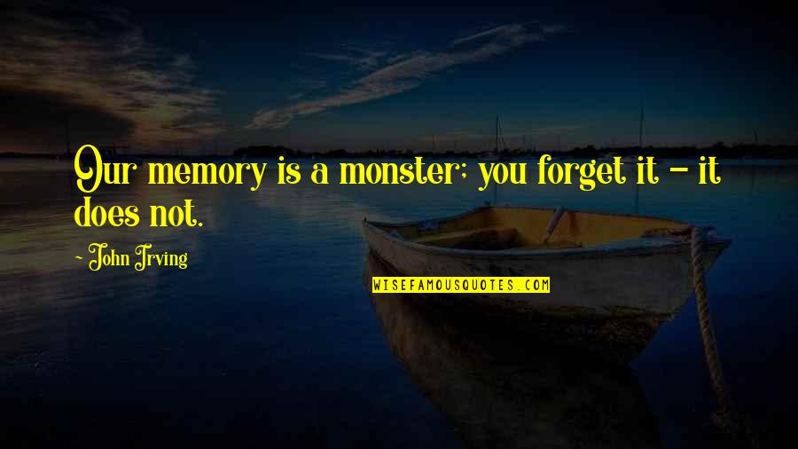 John Doe Quotes By John Irving: Our memory is a monster; you forget it