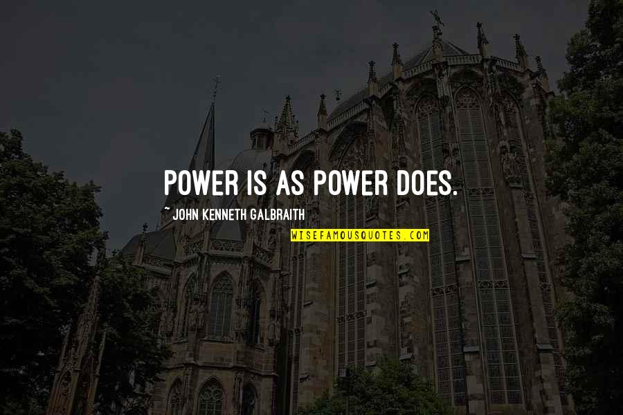 John Doe Quotes By John Kenneth Galbraith: Power is as power does.