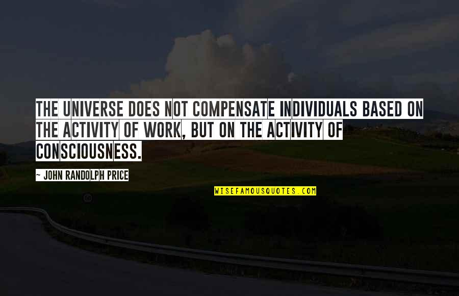 John Doe Quotes By John Randolph Price: The Universe does not compensate individuals based on