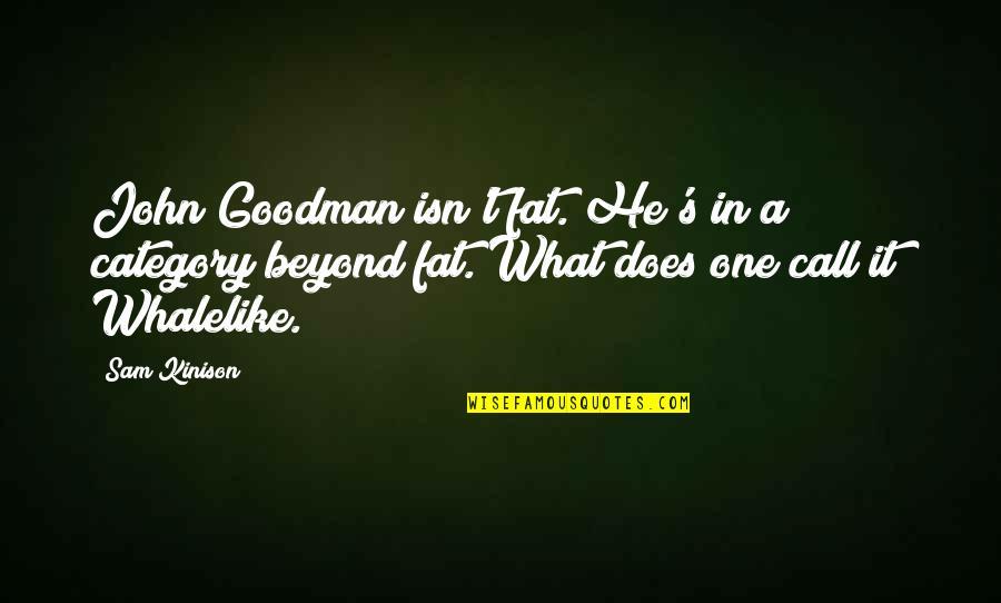 John Doe Quotes By Sam Kinison: John Goodman isn't fat. He's in a category