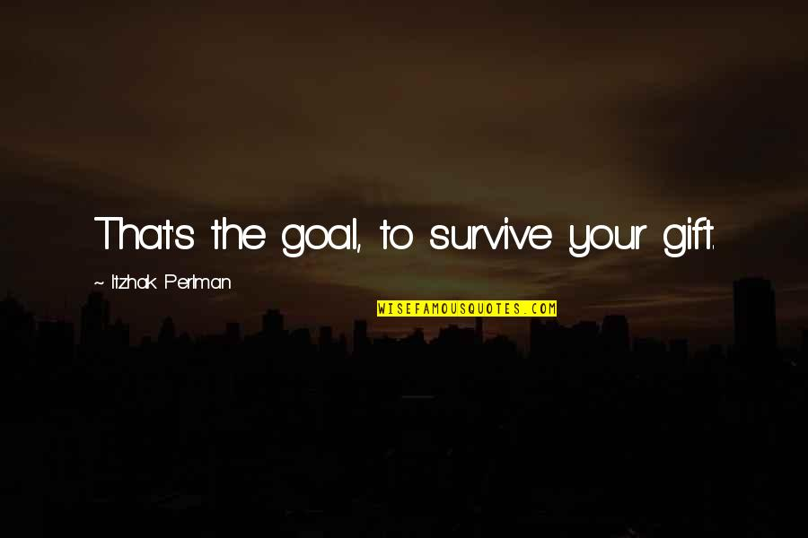 John Doe Vigilante Quotes By Itzhak Perlman: That's the goal, to survive your gift.