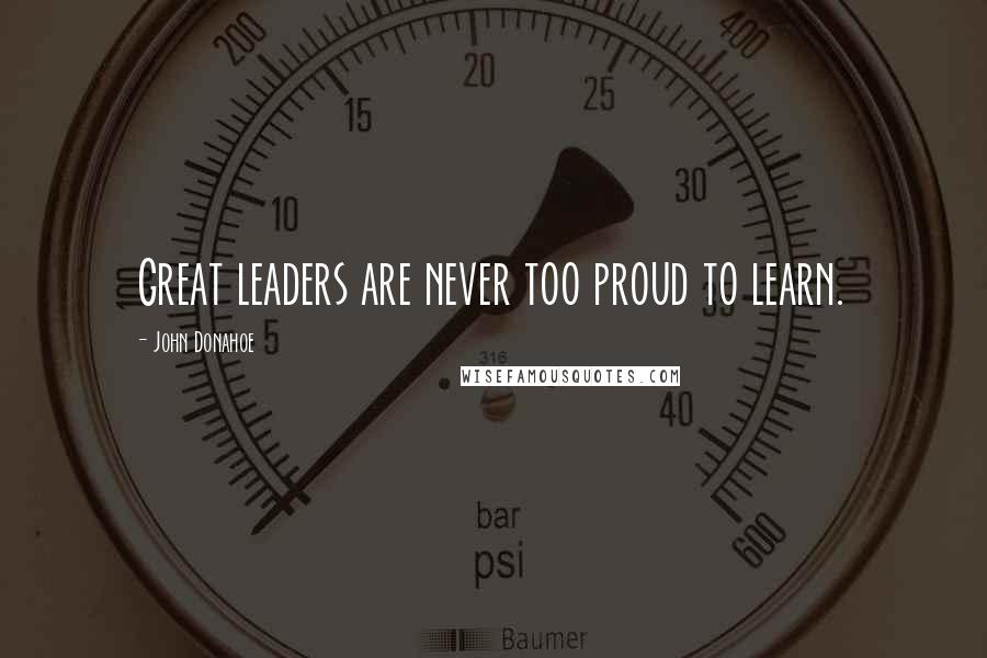 John Donahoe quotes: Great leaders are never too proud to learn.