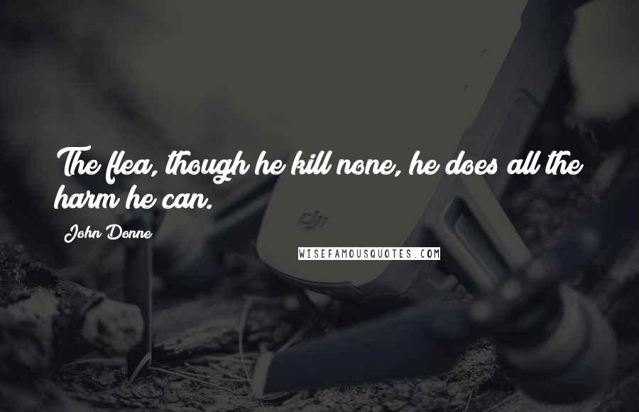 John Donne quotes: The flea, though he kill none, he does all the harm he can.