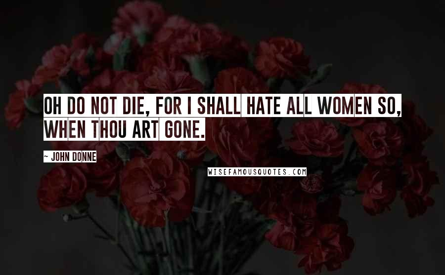 John Donne quotes: Oh do not die, for I shall hate All women so, when thou art gone.
