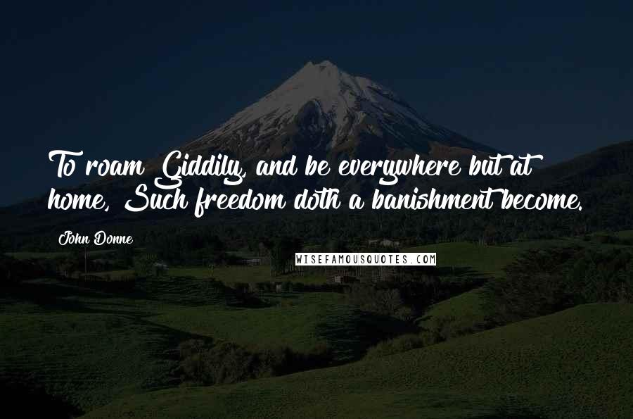 John Donne quotes: To roam Giddily, and be everywhere but at home, Such freedom doth a banishment become.