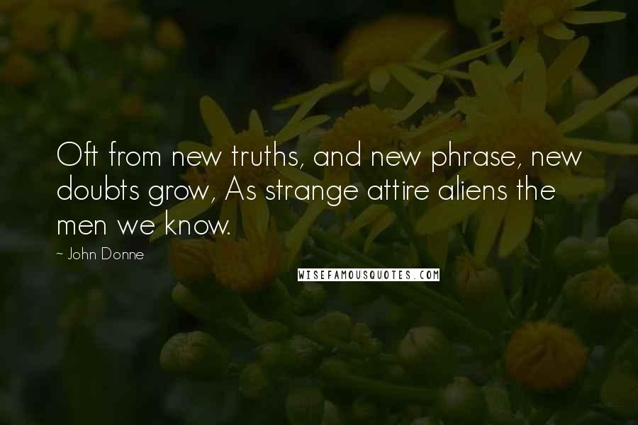 John Donne quotes: Oft from new truths, and new phrase, new doubts grow, As strange attire aliens the men we know.