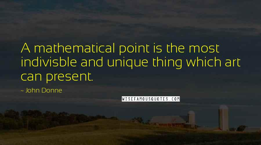 John Donne quotes: A mathematical point is the most indivisble and unique thing which art can present.