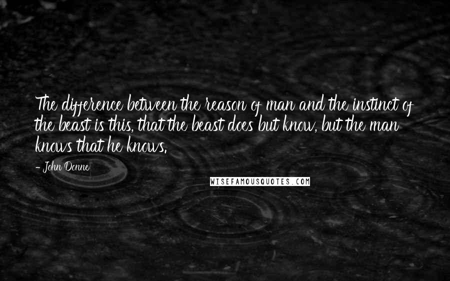 John Donne quotes: The difference between the reason of man and the instinct of the beast is this, that the beast does but know, but the man knows that he knows.