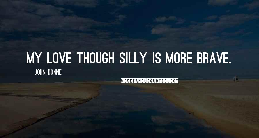 John Donne quotes: My love though silly is more brave.