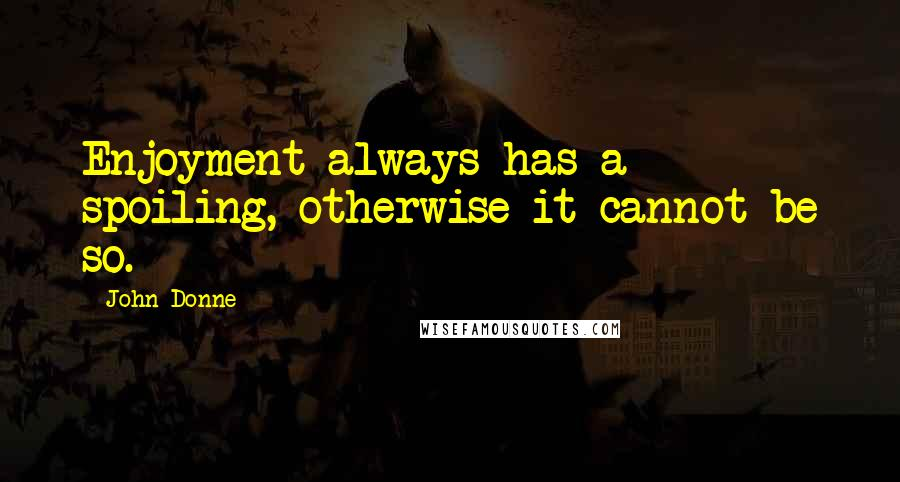 John Donne quotes: Enjoyment always has a spoiling, otherwise it cannot be so.