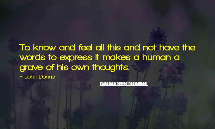 John Donne quotes: To know and feel all this and not have the words to express it makes a human a grave of his own thoughts.