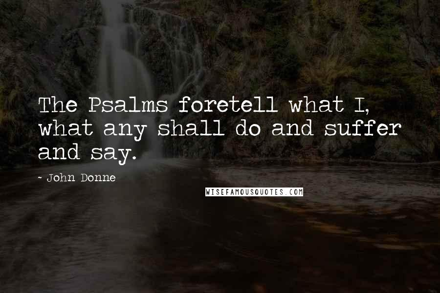 John Donne quotes: The Psalms foretell what I, what any shall do and suffer and say.