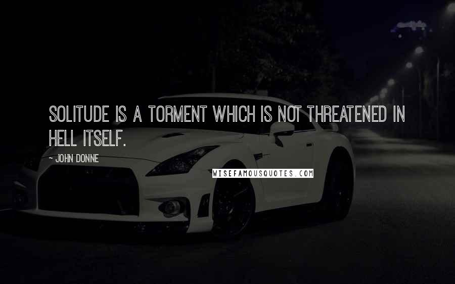 John Donne quotes: Solitude is a torment which is not threatened in hell itself.
