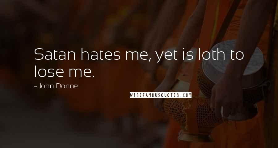 John Donne quotes: Satan hates me, yet is loth to lose me.