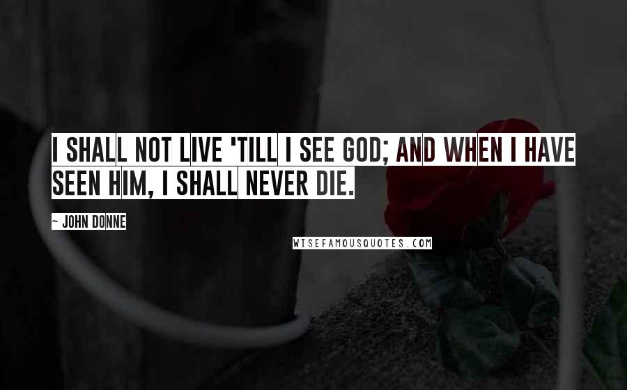 John Donne quotes: I shall not live 'till I see God; and when I have seen Him, I shall never die.