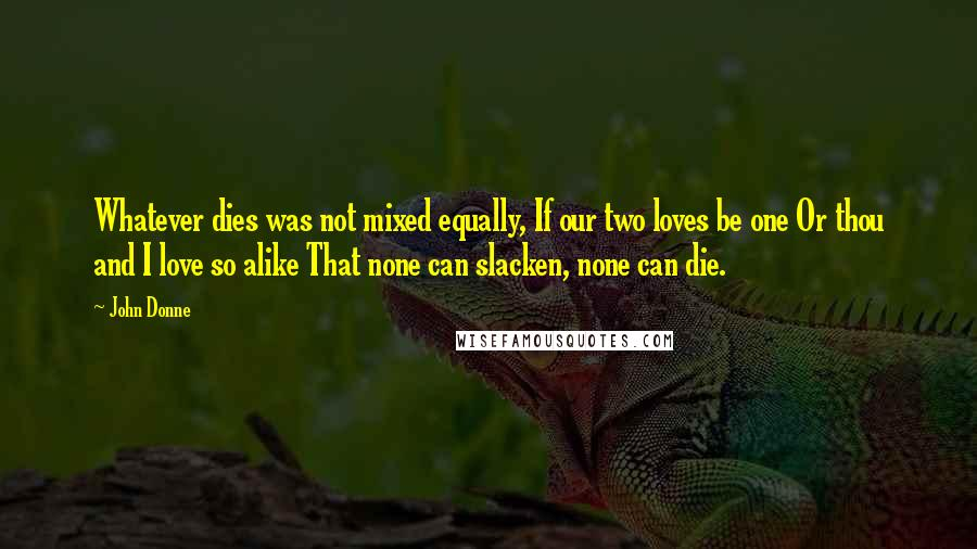 John Donne quotes: Whatever dies was not mixed equally, If our two loves be one Or thou and I love so alike That none can slacken, none can die.