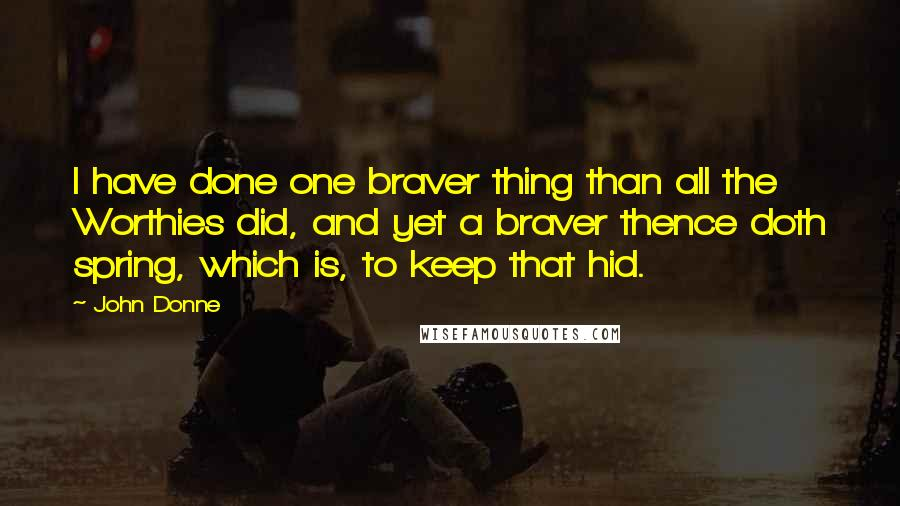 John Donne quotes: I have done one braver thing than all the Worthies did, and yet a braver thence doth spring, which is, to keep that hid.