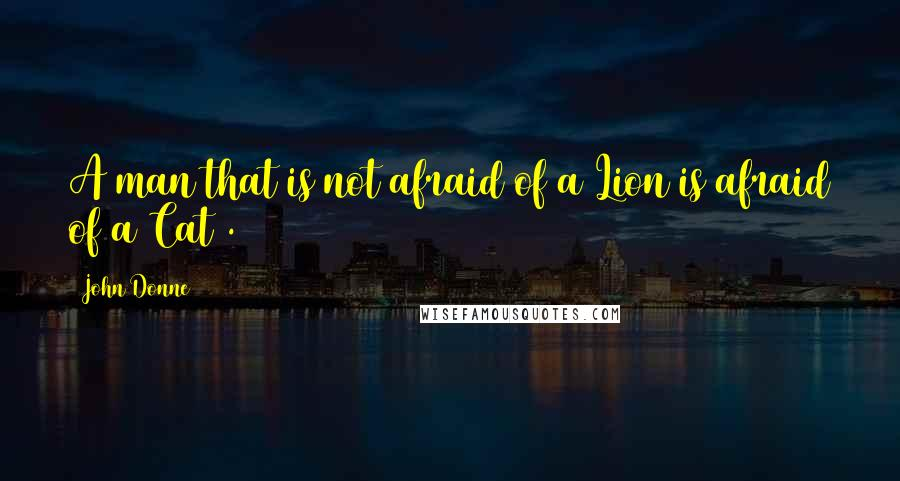 John Donne quotes: A man that is not afraid of a Lion is afraid of a Cat .