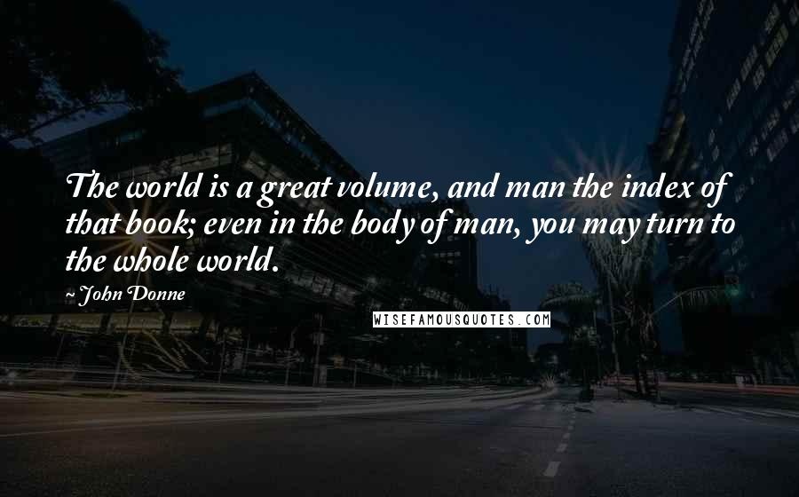 John Donne quotes: The world is a great volume, and man the index of that book; even in the body of man, you may turn to the whole world.