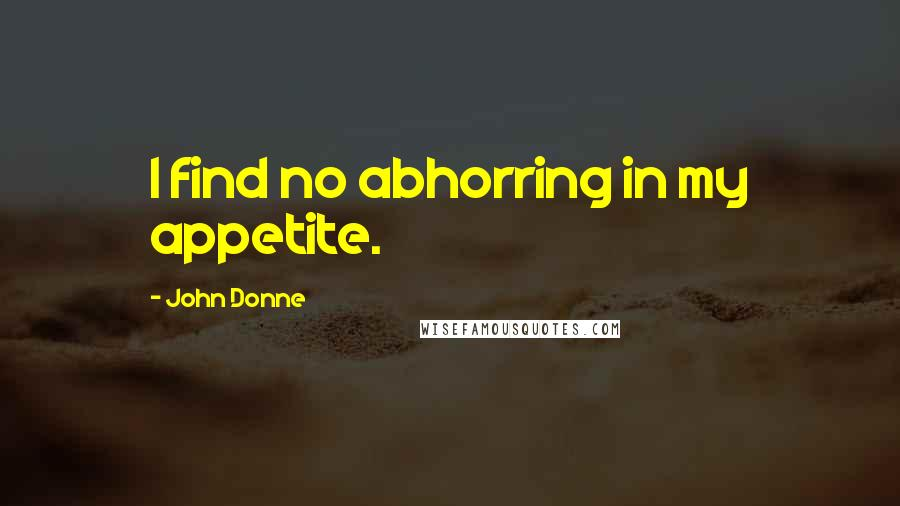 John Donne quotes: I find no abhorring in my appetite.