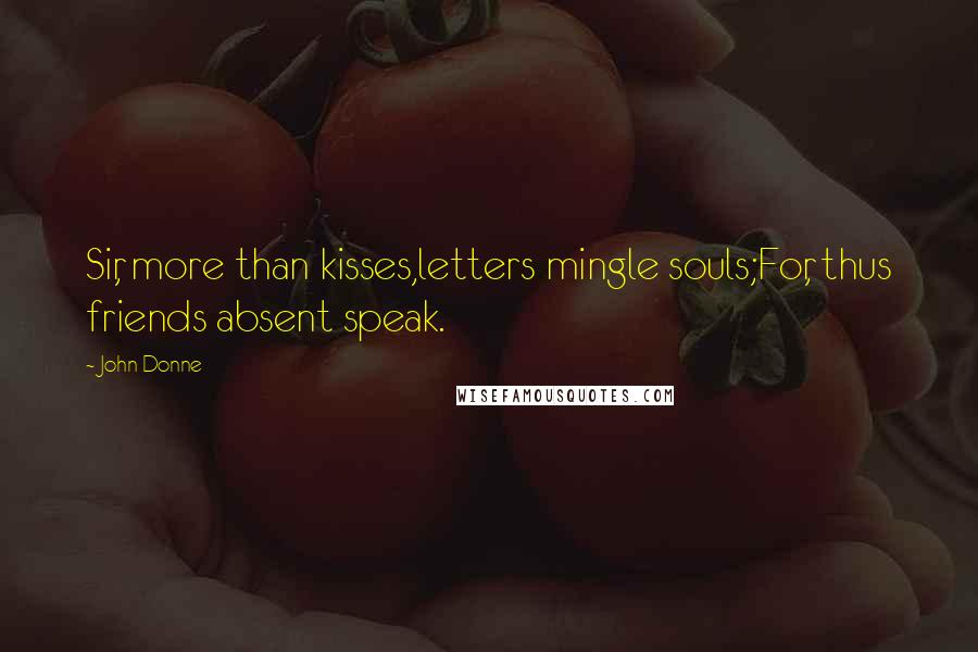 John Donne quotes: Sir, more than kisses,letters mingle souls;For, thus friends absent speak.