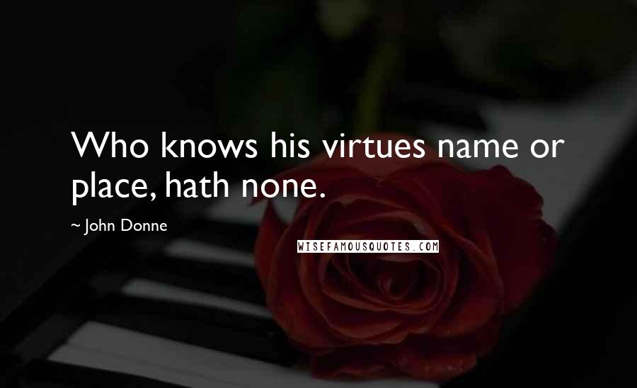 John Donne quotes: Who knows his virtues name or place, hath none.