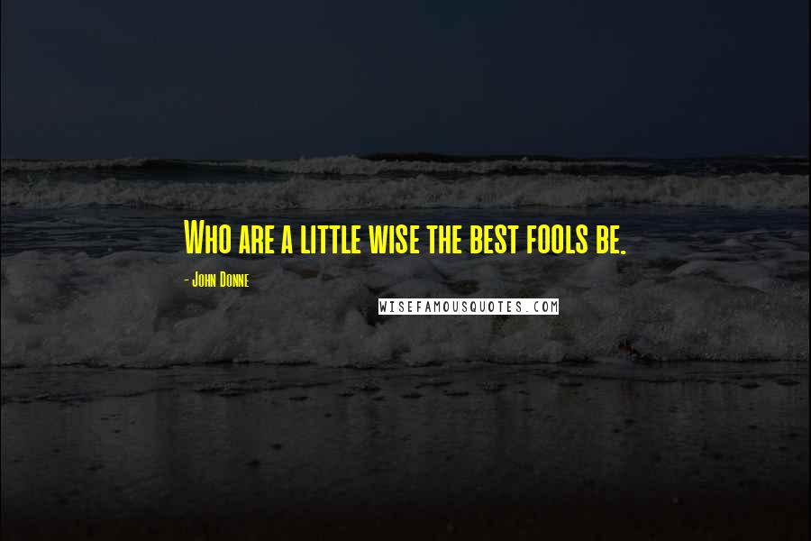 John Donne quotes: Who are a little wise the best fools be.