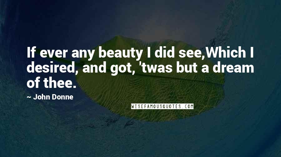John Donne quotes: If ever any beauty I did see,Which I desired, and got, 'twas but a dream of thee.
