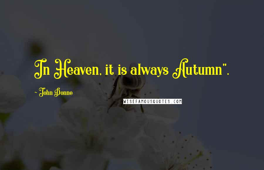 "John Donne quotes: In Heaven, it is always Autumn""."