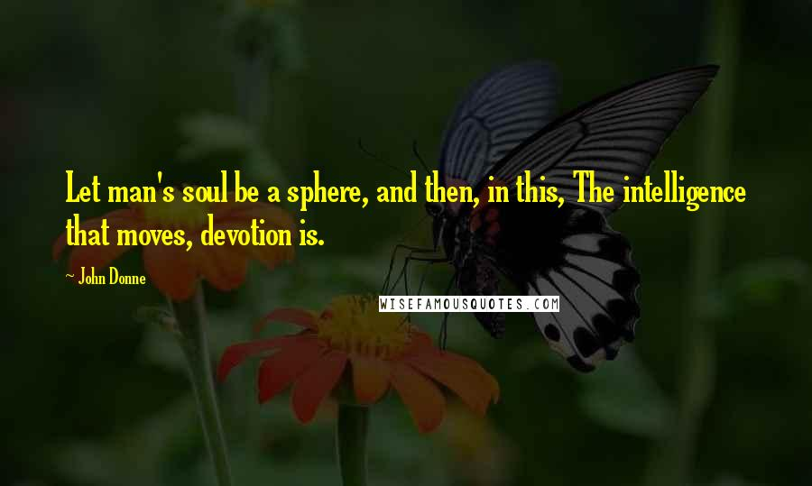 John Donne quotes: Let man's soul be a sphere, and then, in this, The intelligence that moves, devotion is.