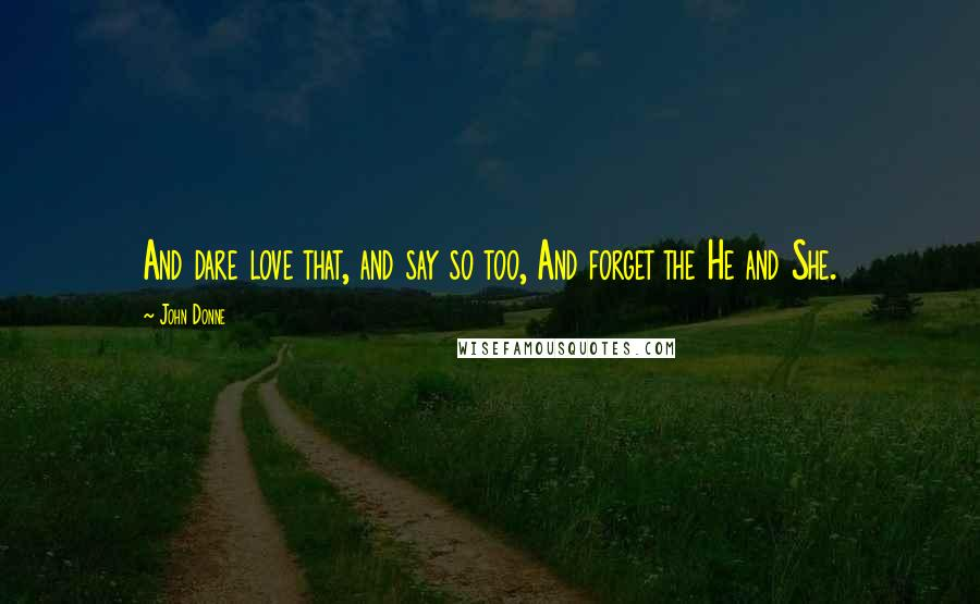 John Donne quotes: And dare love that, and say so too, And forget the He and She.