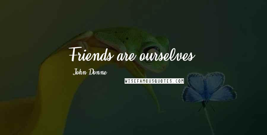 John Donne quotes: Friends are ourselves.