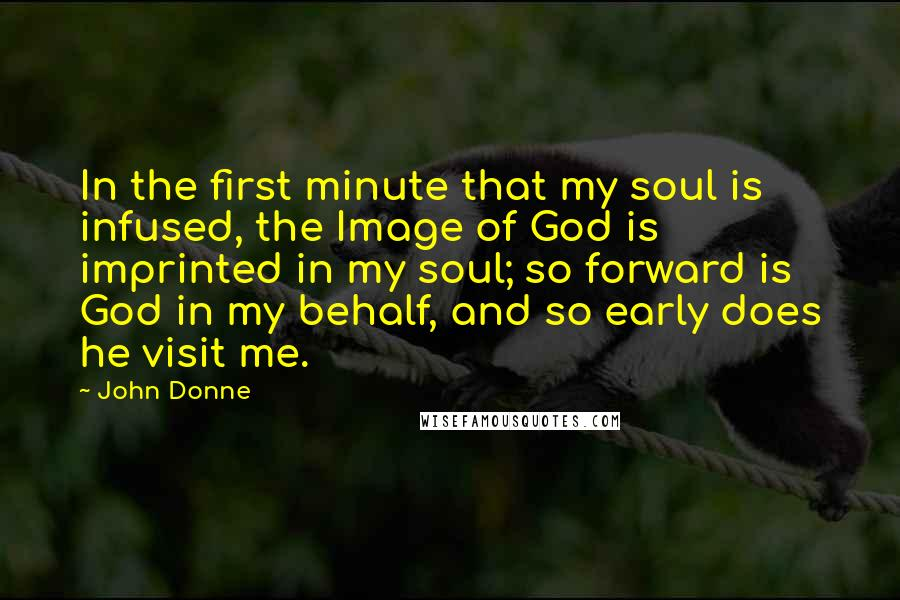 John Donne quotes: In the first minute that my soul is infused, the Image of God is imprinted in my soul; so forward is God in my behalf, and so early does he