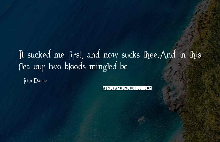 John Donne quotes: It sucked me first, and now sucks thee,And in this flea our two bloods mingled be;