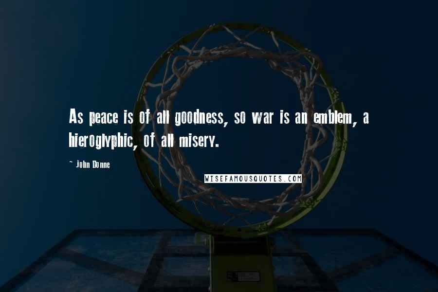 John Donne quotes: As peace is of all goodness, so war is an emblem, a hieroglyphic, of all misery.
