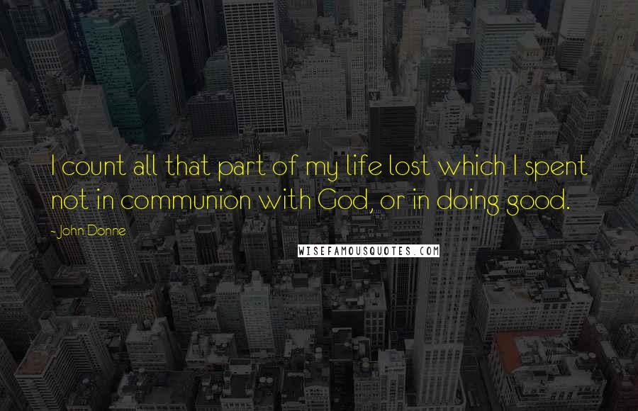 John Donne quotes: I count all that part of my life lost which I spent not in communion with God, or in doing good.